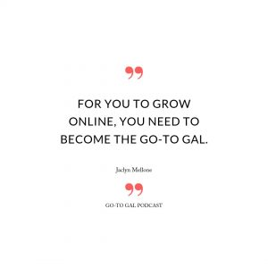 """""""FOR YOU TO GROW ONLINE, YOU NEED TO BECOME THE GO-TO GAL."""" Jaclyn Mellone"""