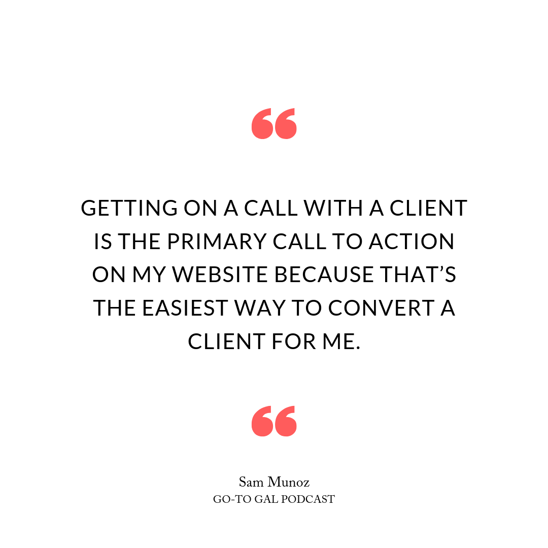 Getting on a call with a client is the primary call to action on my website because that's the easiest way to convert a client for me.