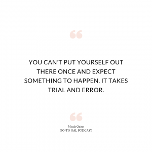 You can't put yourself our there once and expect something to happen. It takes trial and error.