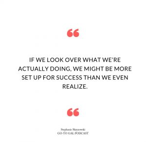 If we look over what we're actually doing, we might be more set up for success than we even realize.