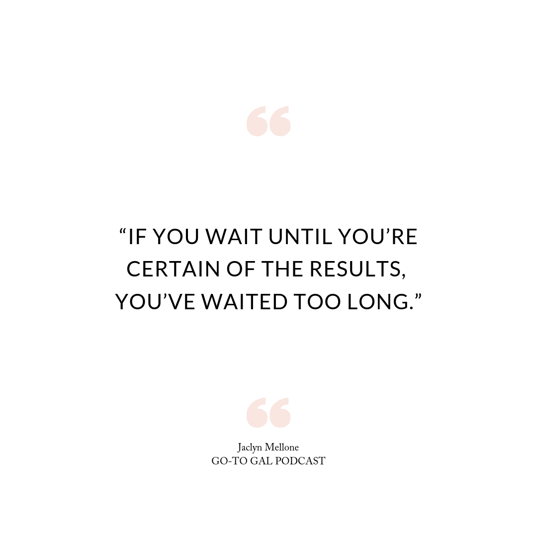 If you wait until you're certain of the results, you've waited too long.