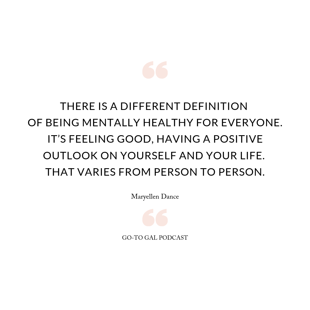 There is a different definition of being mentally healthy for everyone. It's feeling good, having a positive outlook on yourself and your life. That varies from person to person.