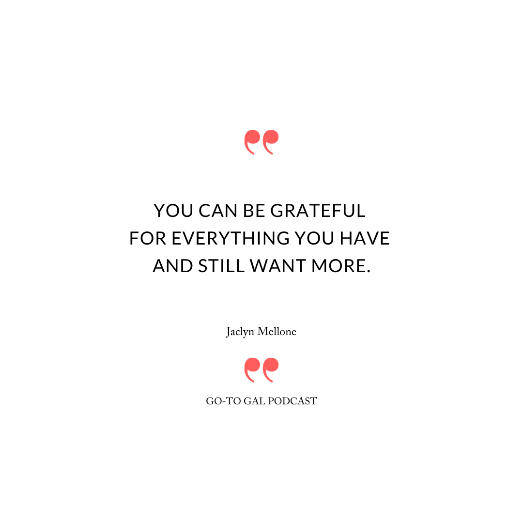 You can be grateful for everything you have and still want more.