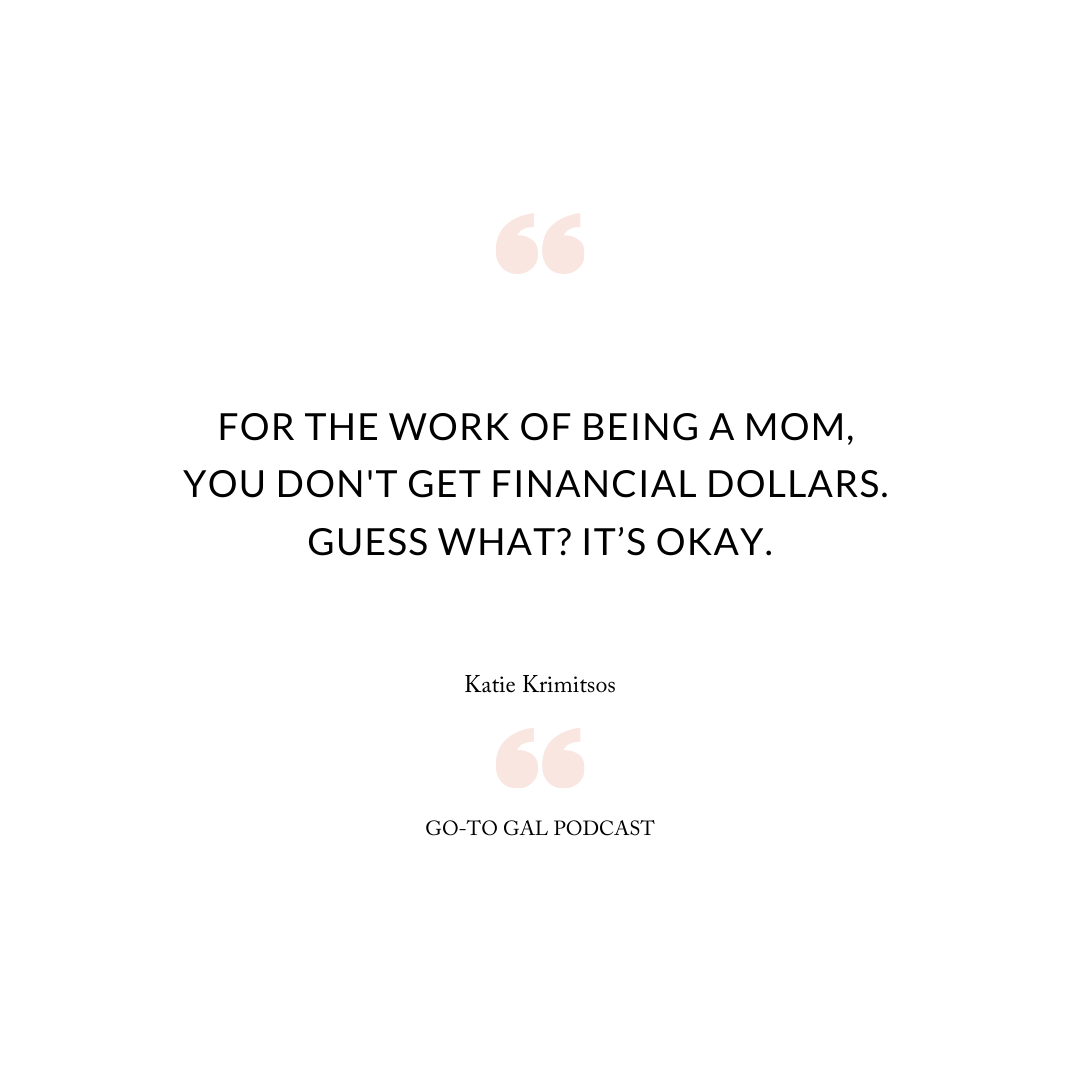 For the work of being a mom, you don't get financial dollars. Guess what? It's okay.