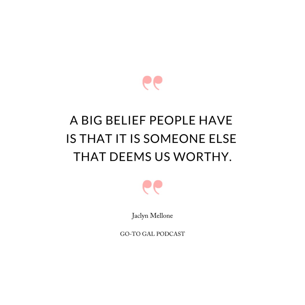 A big belief people have is that it is someone else that deems us worthy.