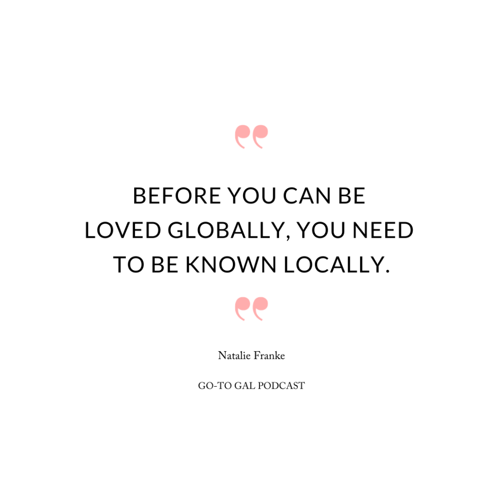 Before you can be loved globally, you need to be known locally.