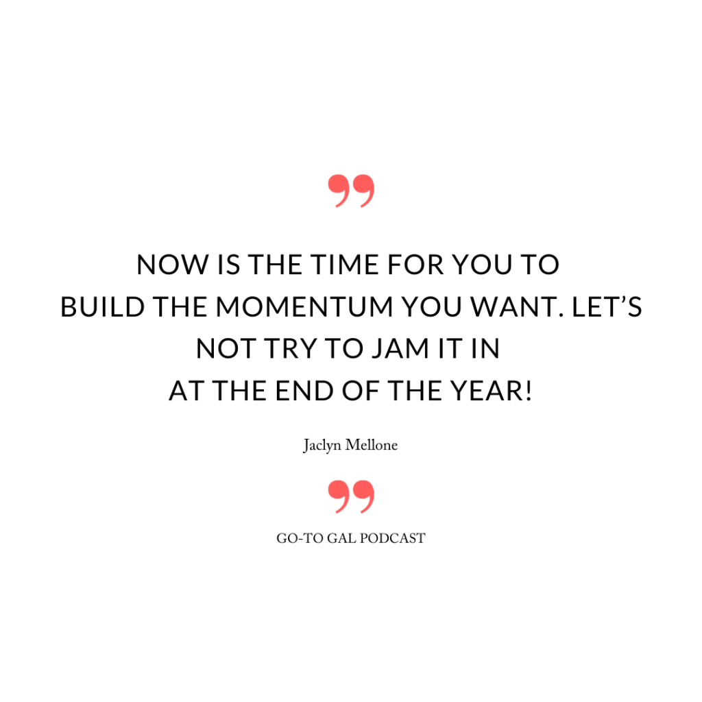 """Now is the time for you to build the momentum you want. Let's not try to jam it in at the end of the year!"