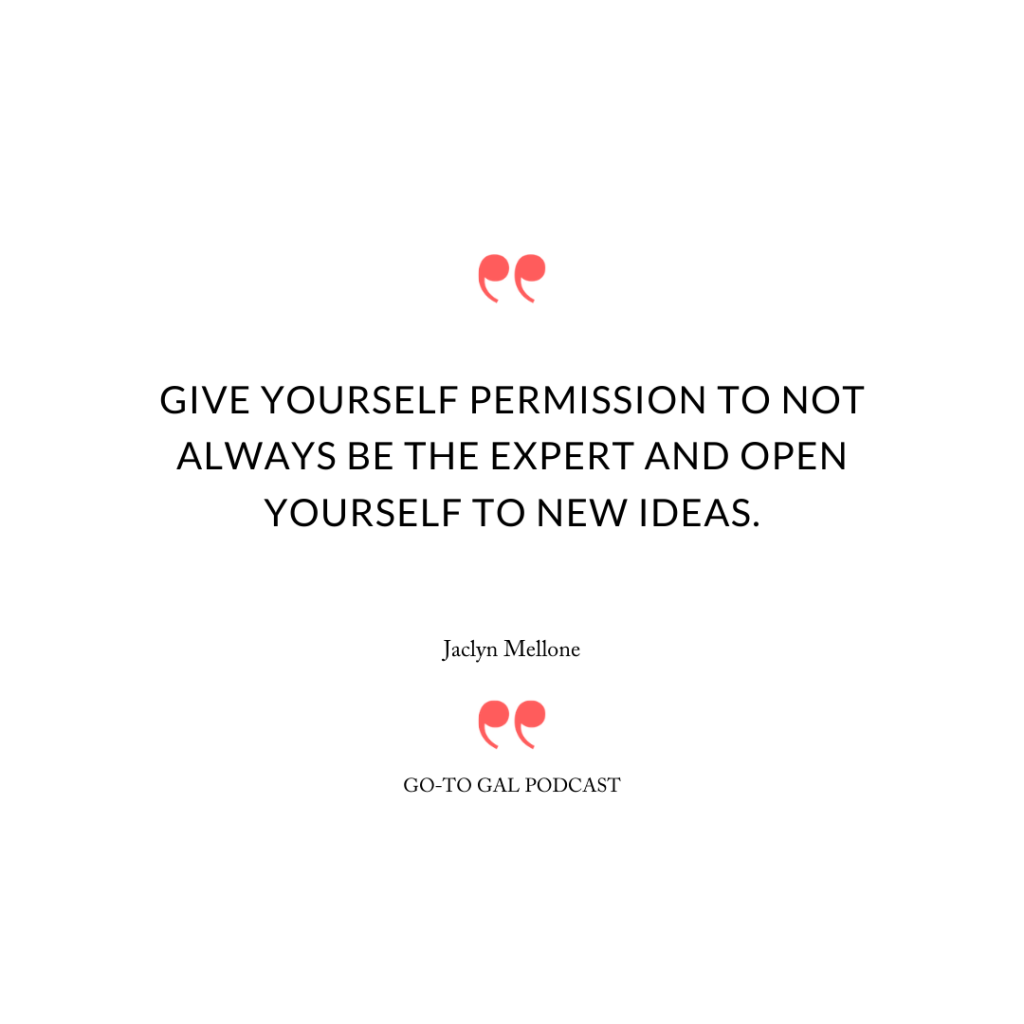 Give yourself permission to not always be the expert and open yourself to new ideas.