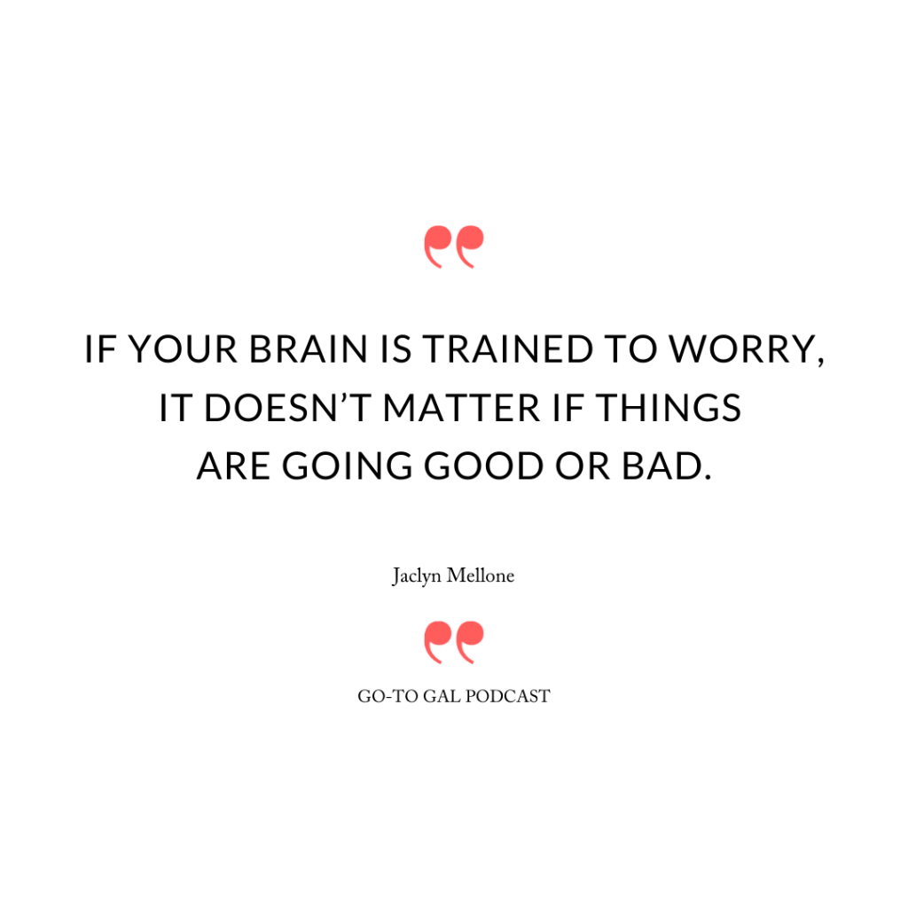 """If your brain is trained to worry, it doesn't matter if things are going good or bad."""