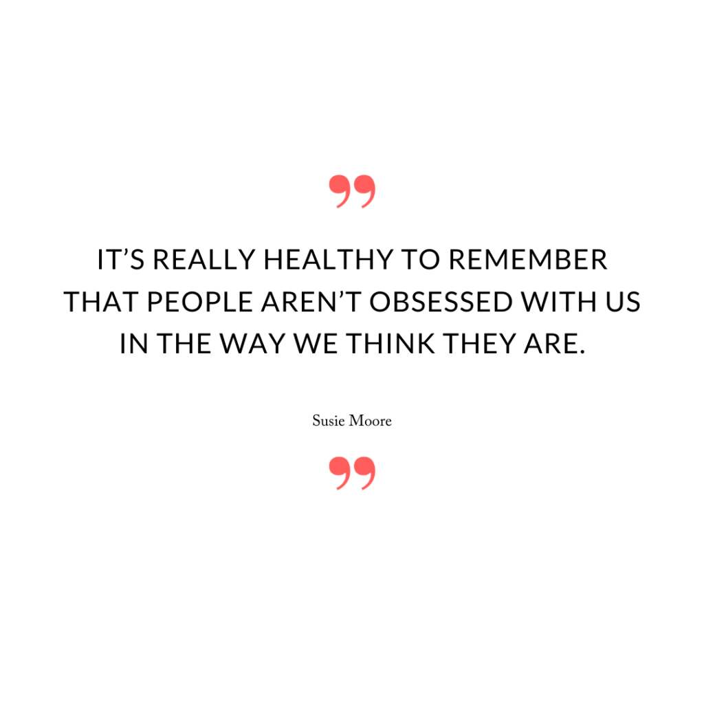 """It's really healthy to remember that people aren't obsessed with us in the way we think they are."""