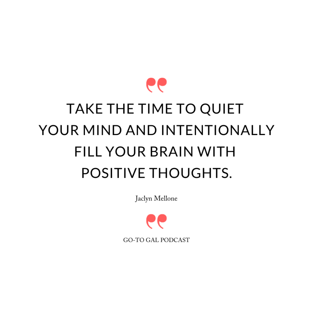 Take the time to quiet your mind and intentionally fill your brain with positive thoughts.
