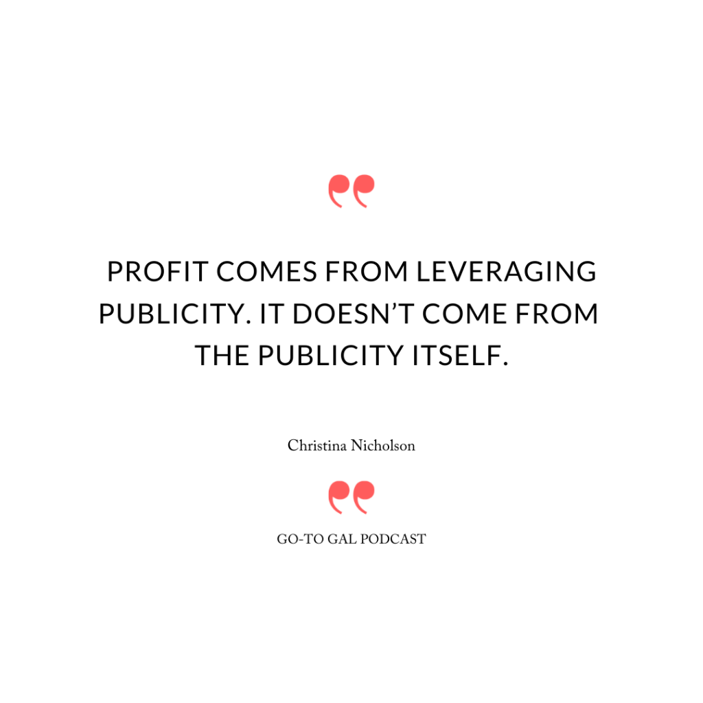 Profit comes from leveraging publicity. It doesn't come from the publicity itself.