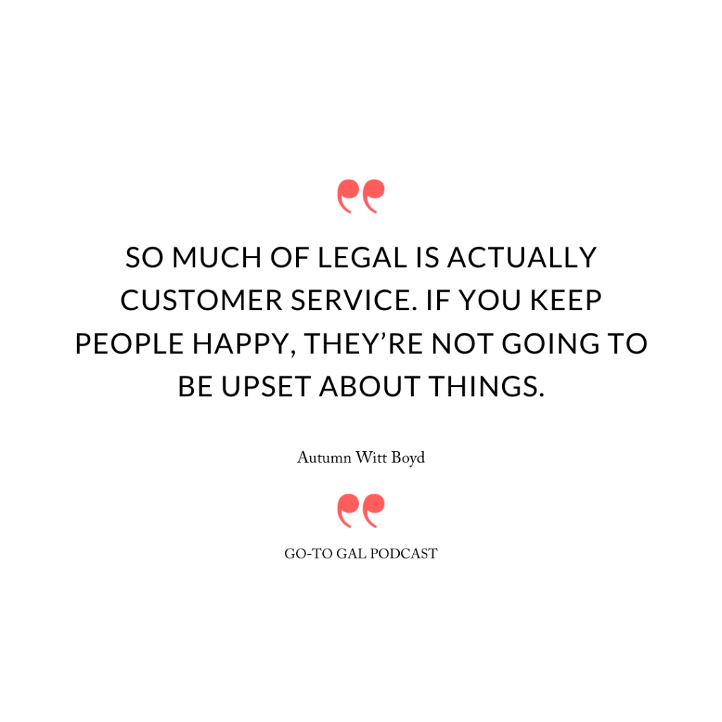 So much of legal is actually customer service. If you keep people happy, they're not going to be upset about things.