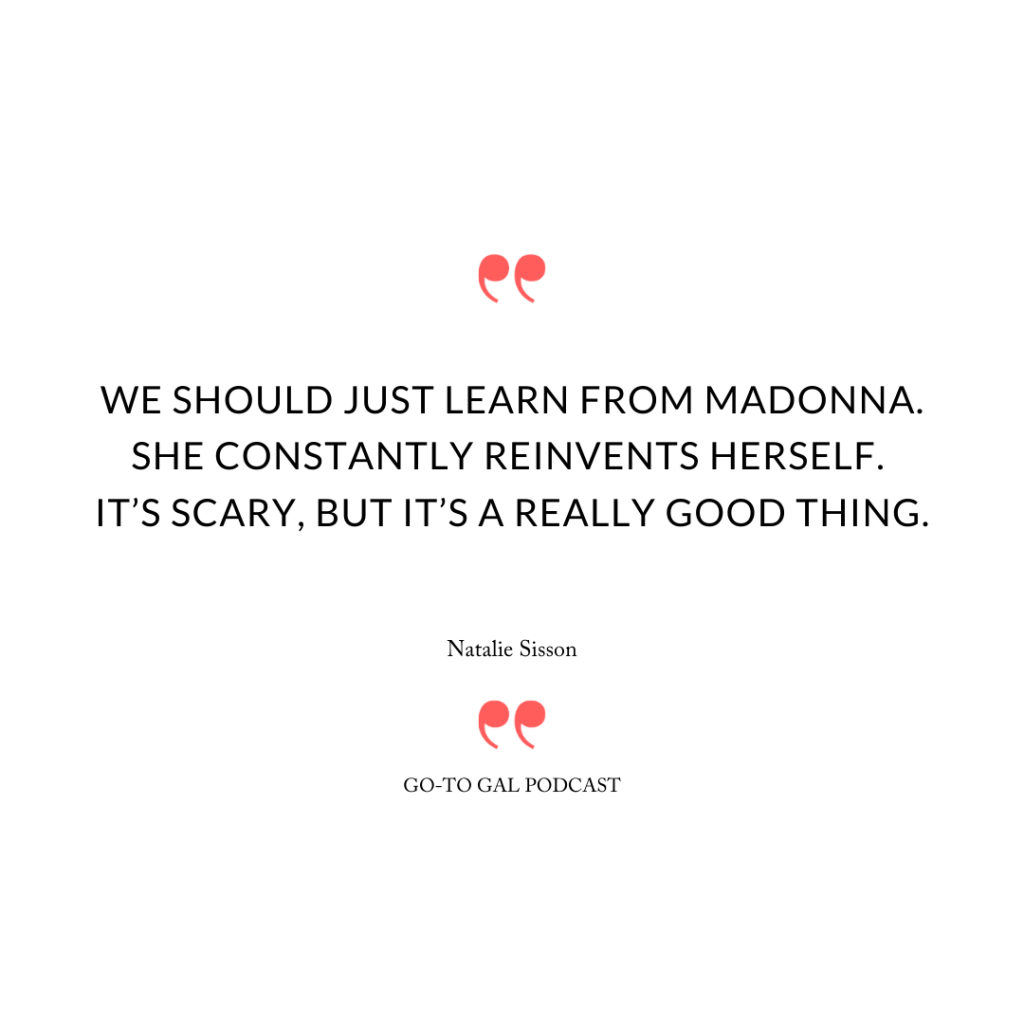 """We should just learn from Madonna. She constantly reinvents herself. It's scary, but it's a really good thing."""