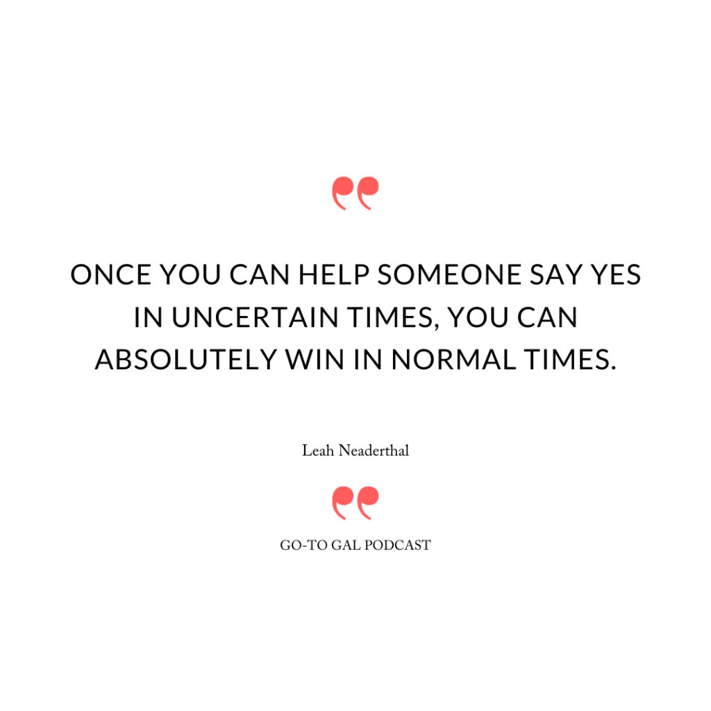 Once you can help someone say yes in uncertain times, you can absolutely win in normal times.