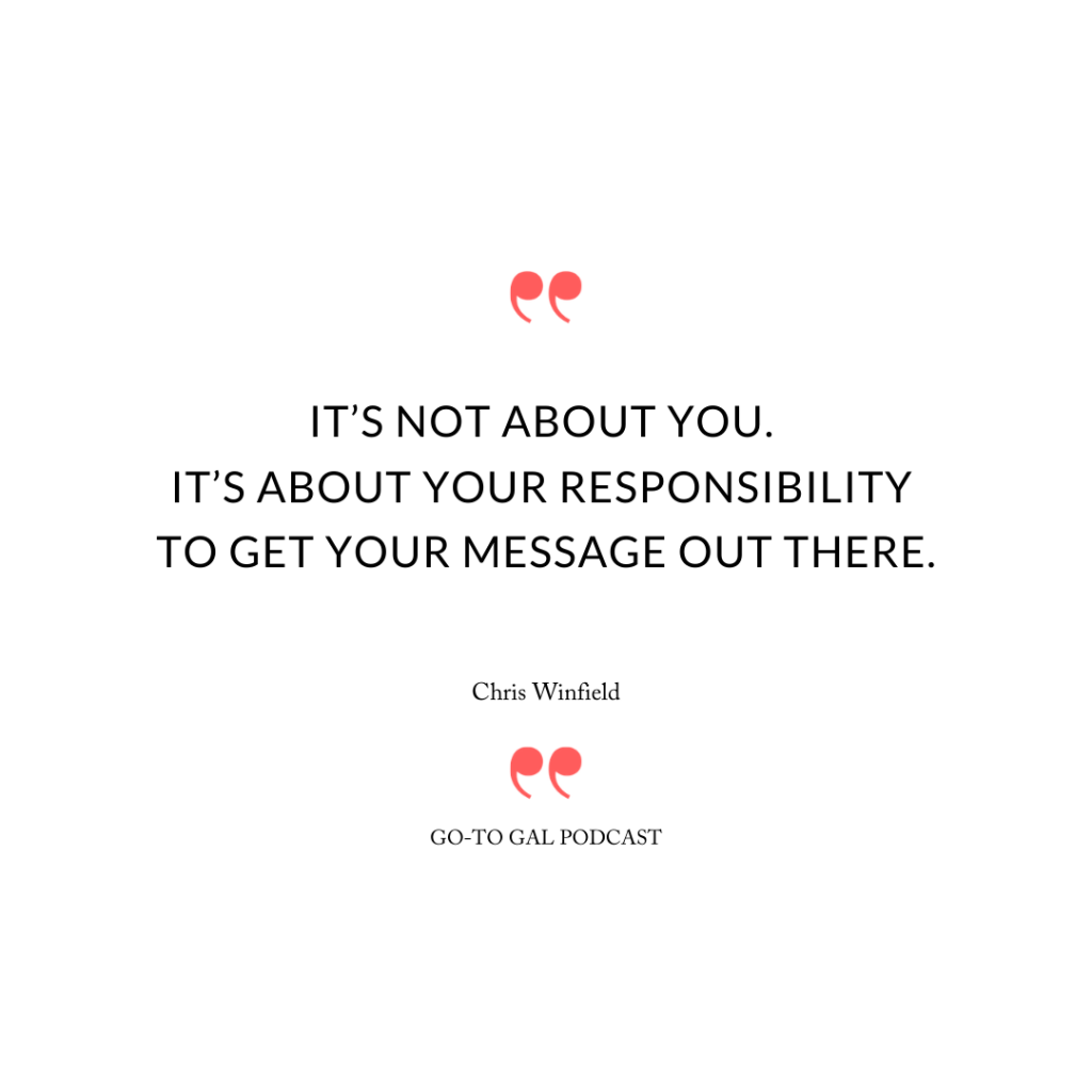 """It's not about you. It's about your responsibility to get your message out there."""
