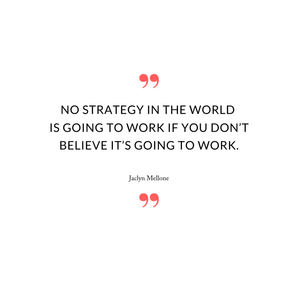 No strategy in the world is going to work if you don't believe it's going to work.