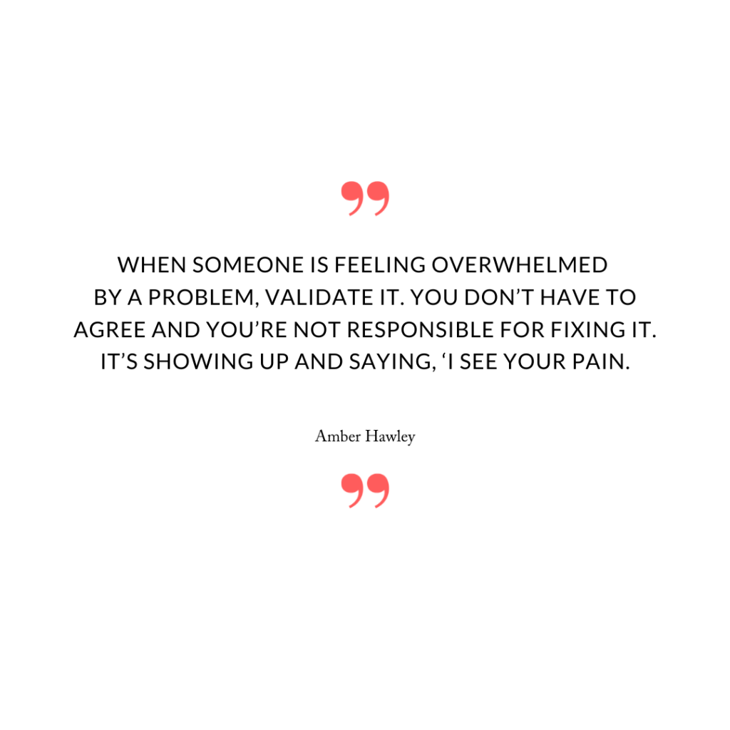 When someone is feeling overwhelmed by a problem, validate it. You don't have to agree and you're not responsible for fixing it. It's showing up and saying, 'I see your pain.