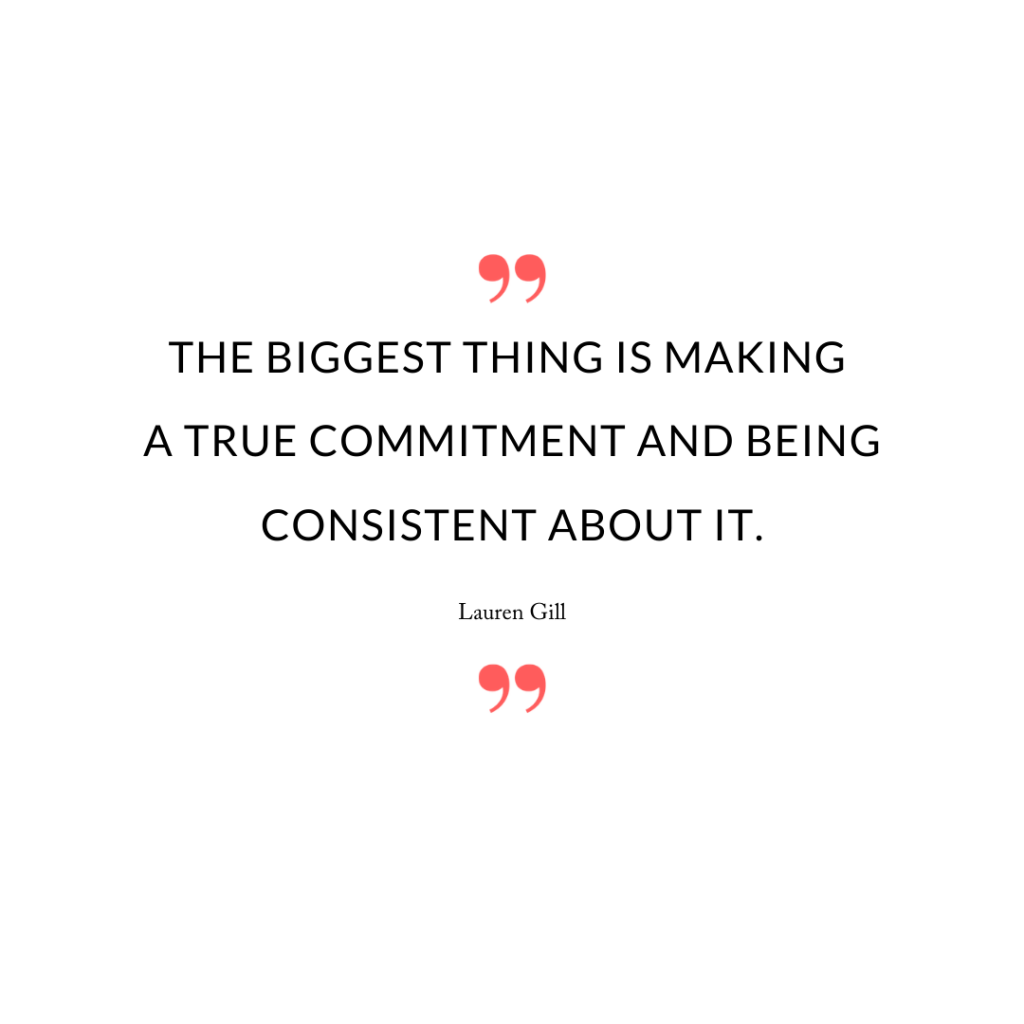 The biggest thing is making a true commitment and being consistent about it.