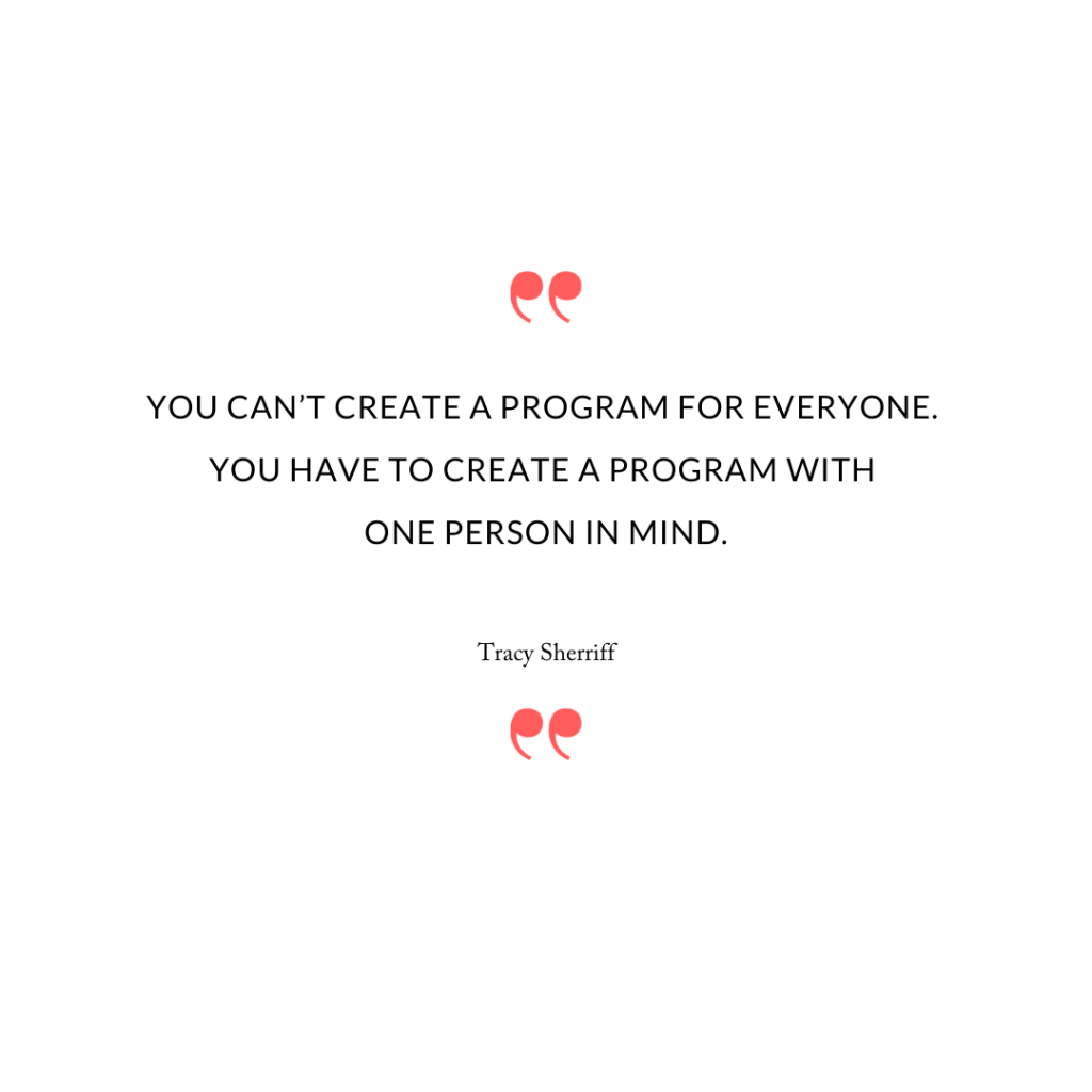 """You can't create a program for everyone. You have to create a program with one person in mind."""