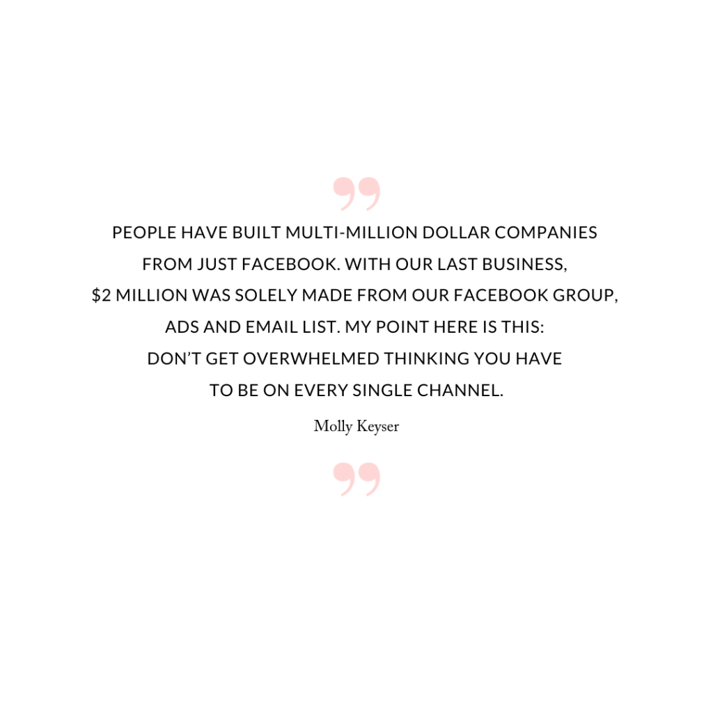 People have built multi-million dollar companies from just Facebook. With our last business, $2 million was solely made from our Facebook group, ads and email list. My point here is this: don't get overwhelmed thinking you have to be on every single channel.