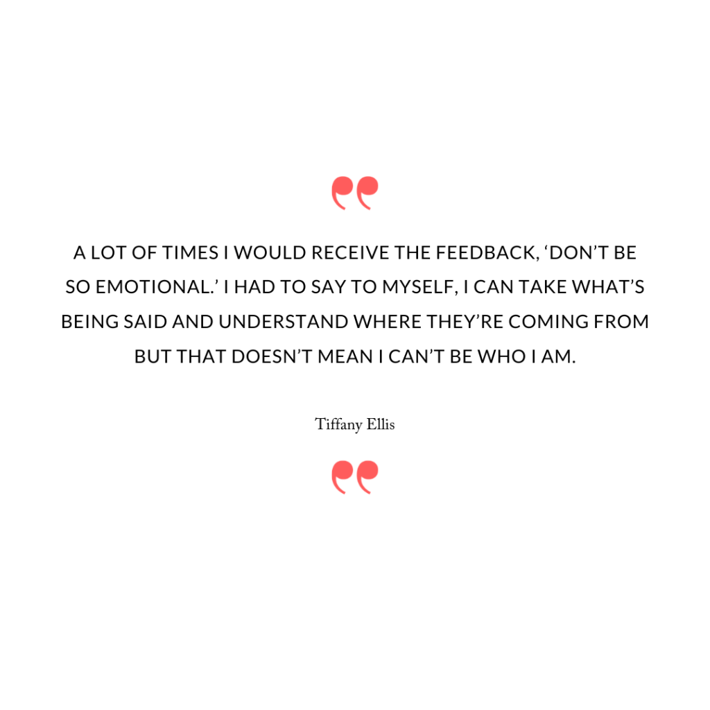 A lot of times I would receive the feedback, 'Don't be so emotional.' I had to say to myself, I can take what's being said and understand where they're coming from but that doesn't mean I can't be who I am.