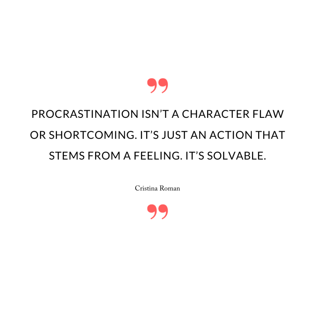 Procrastination isn't a character flaw or shortcoming. It's just an action that stems from a feeling. It's solvable.