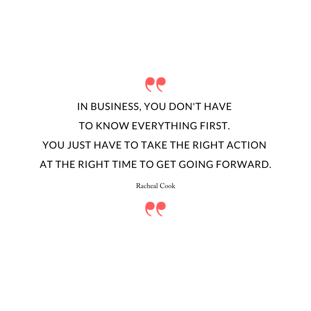 In business, you don't have to know everything first. You just have to take the right action at the right time to get going forward.