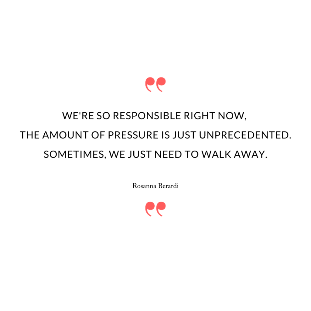 We're so responsible right now, the amount of pressure is just unprecedented. Sometimes, we just need to walk away.