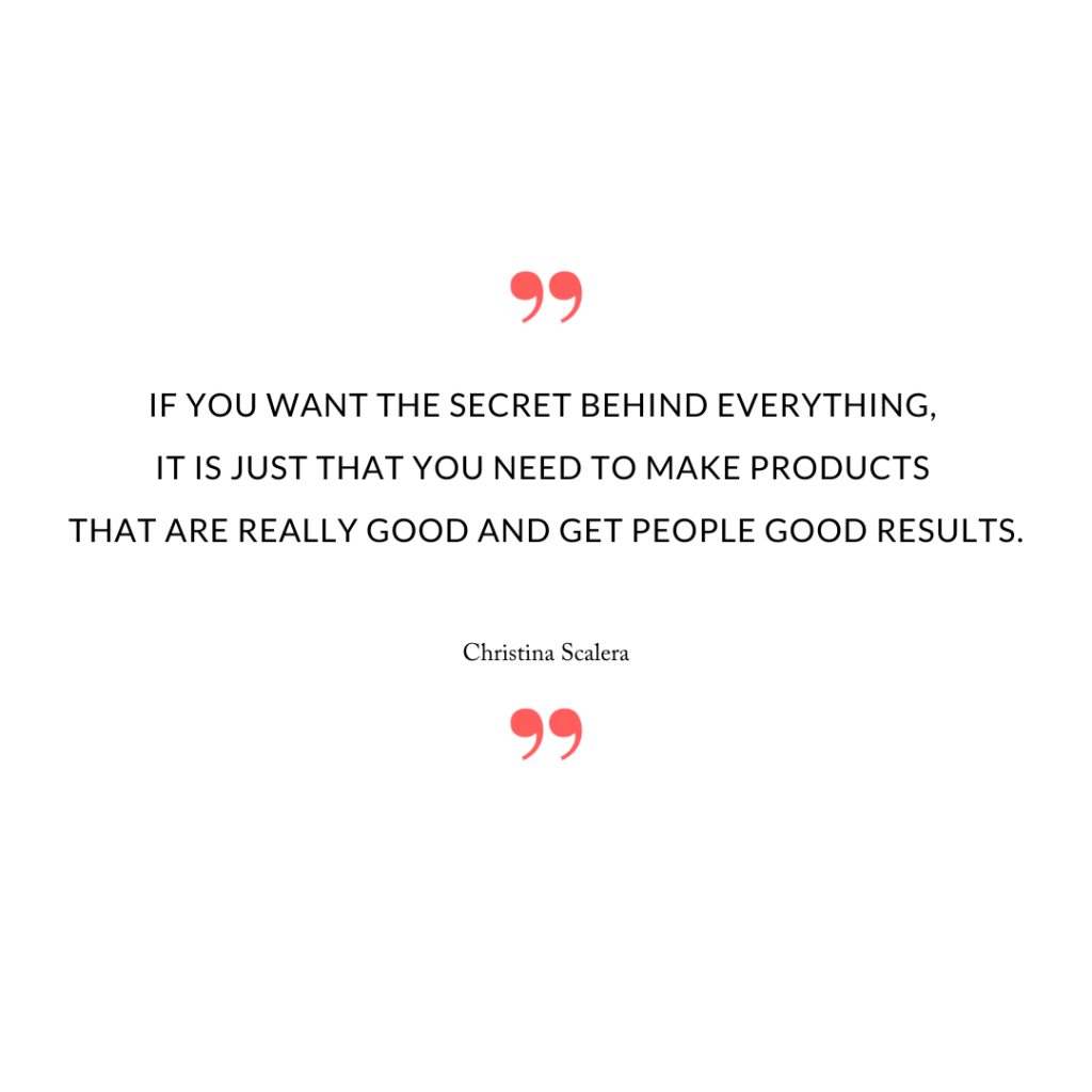If you want the secret behind everything, it is just that you need to make products that are really good and get people good results.