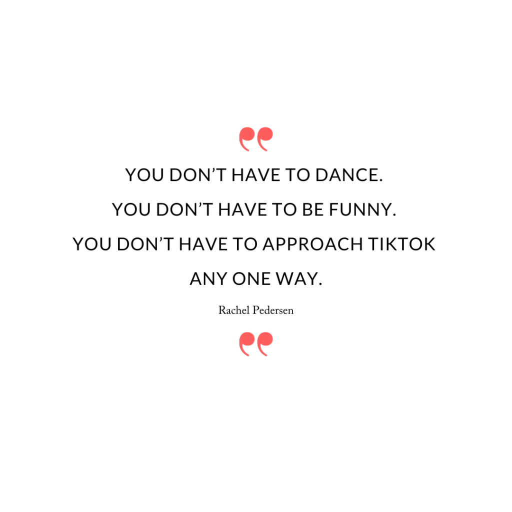 """You don't have to dance. You don't have to be funny. You don't have to approach TikTok any one way."""