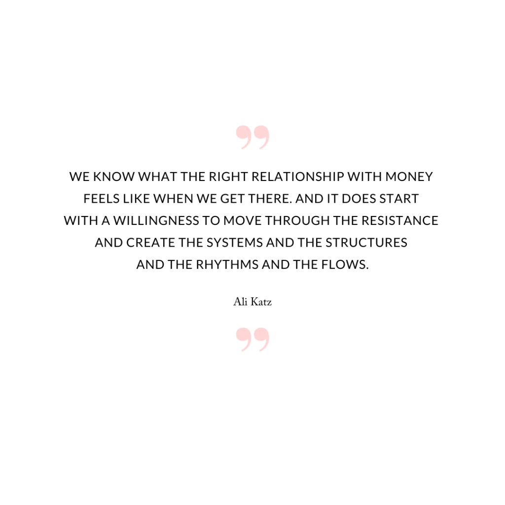 We know what the right relationship with money feels like when we get there. And it does start with a willingness to move through the resistance and create the systems and the structures and the rhythms and the flows.