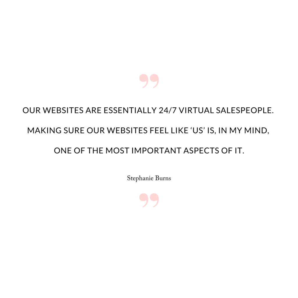 Our websites are essentially 24/7 virtual salespeople. Making sure our websites feel like 'us' is, in my mind, one of the most important aspects of it