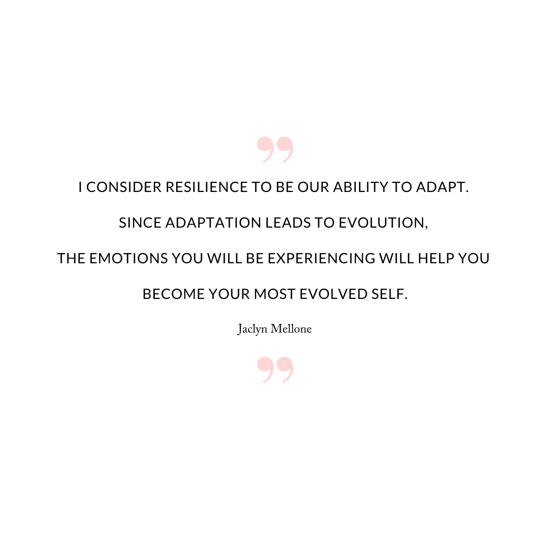 I consider resilience to be our ability to adapt. Since adaptation leads to evolution, the emotions you will be experiencing will help you become your most evolved self.