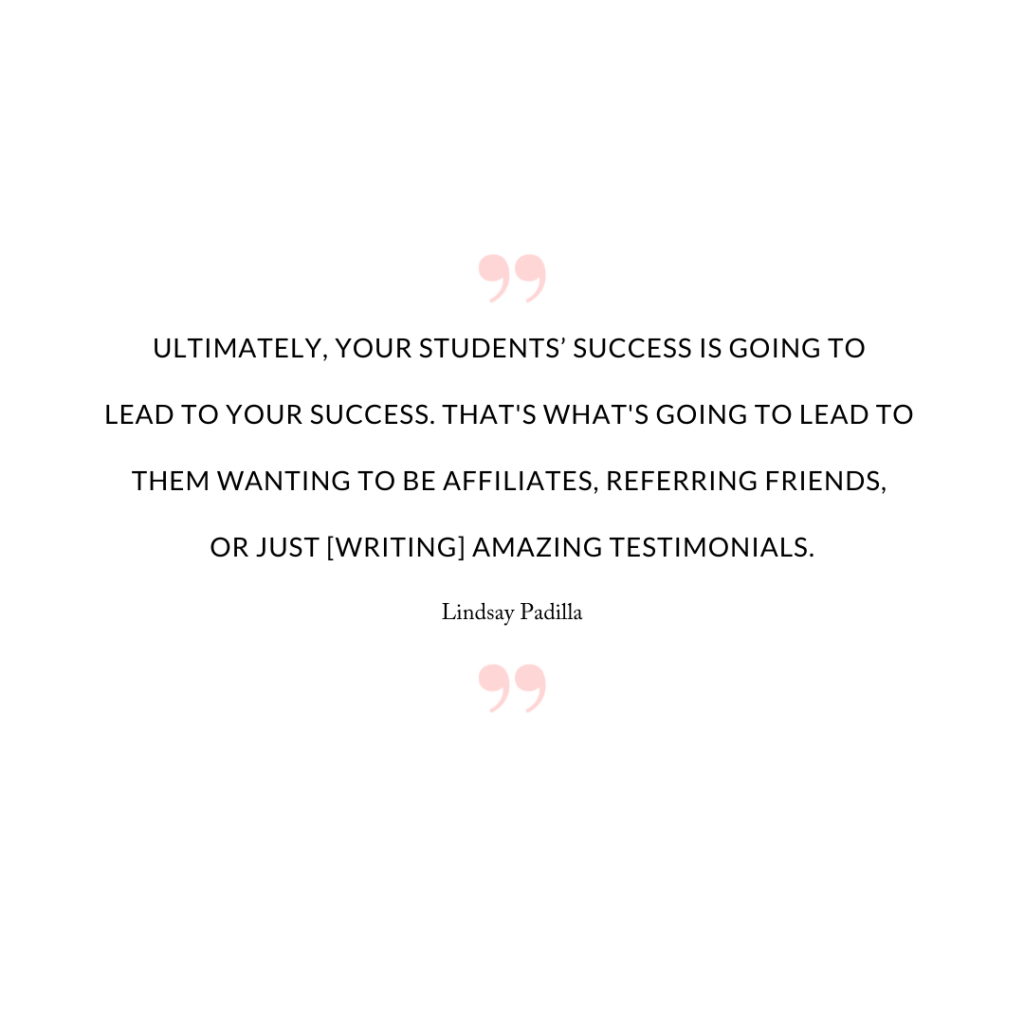 Ultimately, your students' success is going to lead to your success. That's what's going to lead to them wanting to be affiliates, referring friends, or just [writing] amazing testimonials.