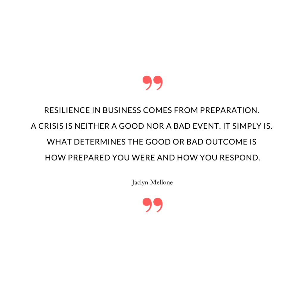 Resilience in business comes from preparation. A crisis is neither a good nor a bad event. It simply is. What determines the good or bad outcome is how prepared you were and how you respond.