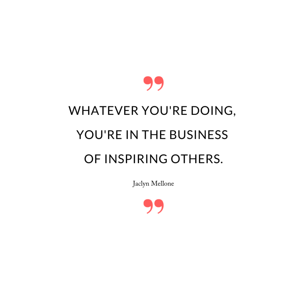 Whatever you're doing, you're in the business of inspiring others.