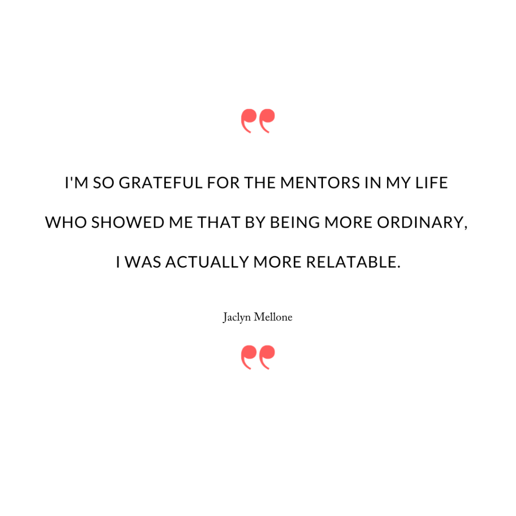 I'm so grateful for the mentors in my life who showed me that by being more ordinary, I was actually more relatable.