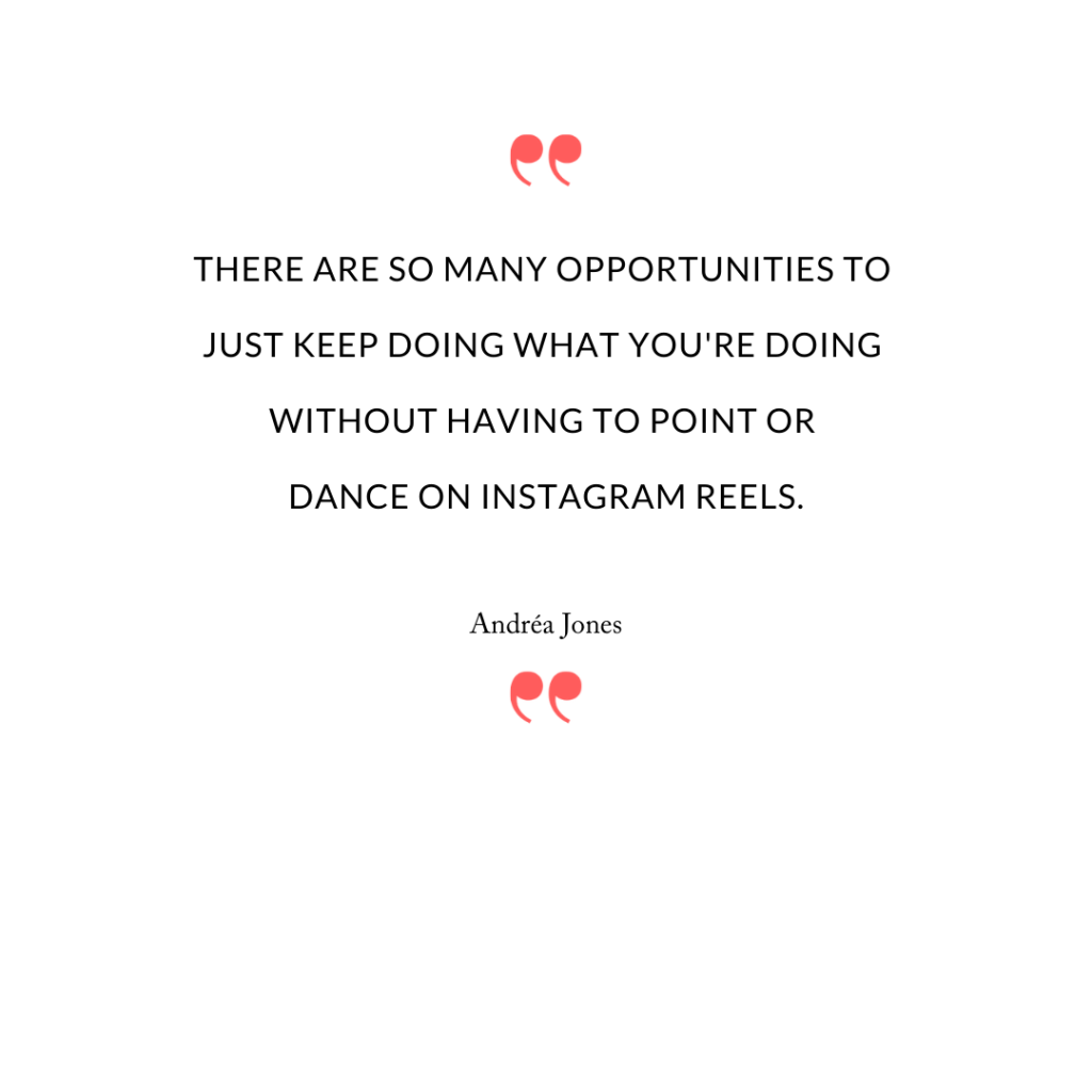 There are so many opportunities to just keep doing what you're doing without having to point or dance on Instagram Reels.
