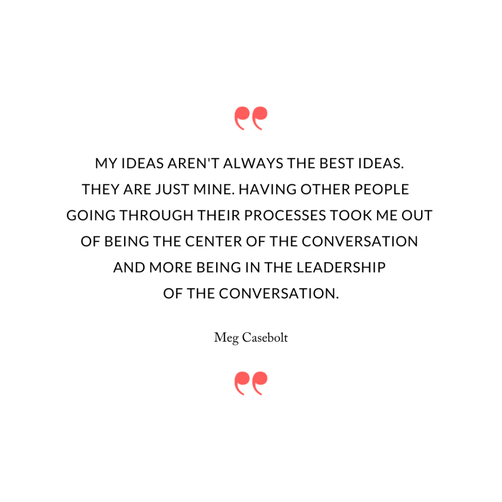 My ideas aren't always the best ideas. They are just mine. Having other people going through their processes took me out of being the center of the conversation and more being in the leadership of the conversation.
