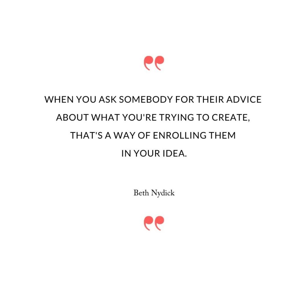 When you ask somebody for their advice about what you're trying to create, that's a way of enrolling them in your idea.
