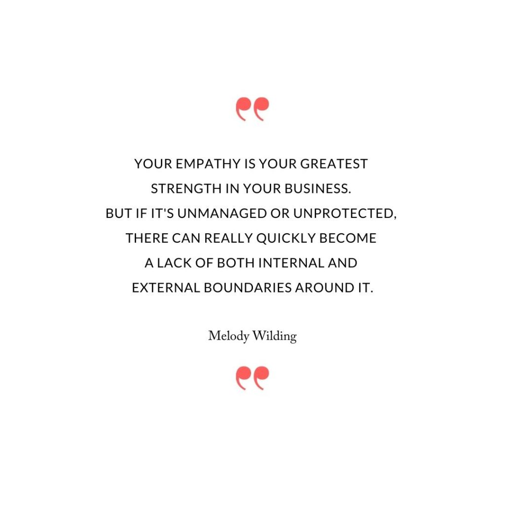 Your empathy is your greatest strength in your business. But if it's unmanaged or unprotected, there can really quickly become a lack of both internal and external boundaries around it.