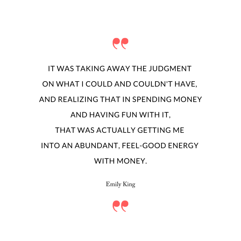 It was taking away the judgment on what I could and couldn't have, and realizing that in spending money and having fun with it, that was actually getting me into an abundant, feel-good energy with money.