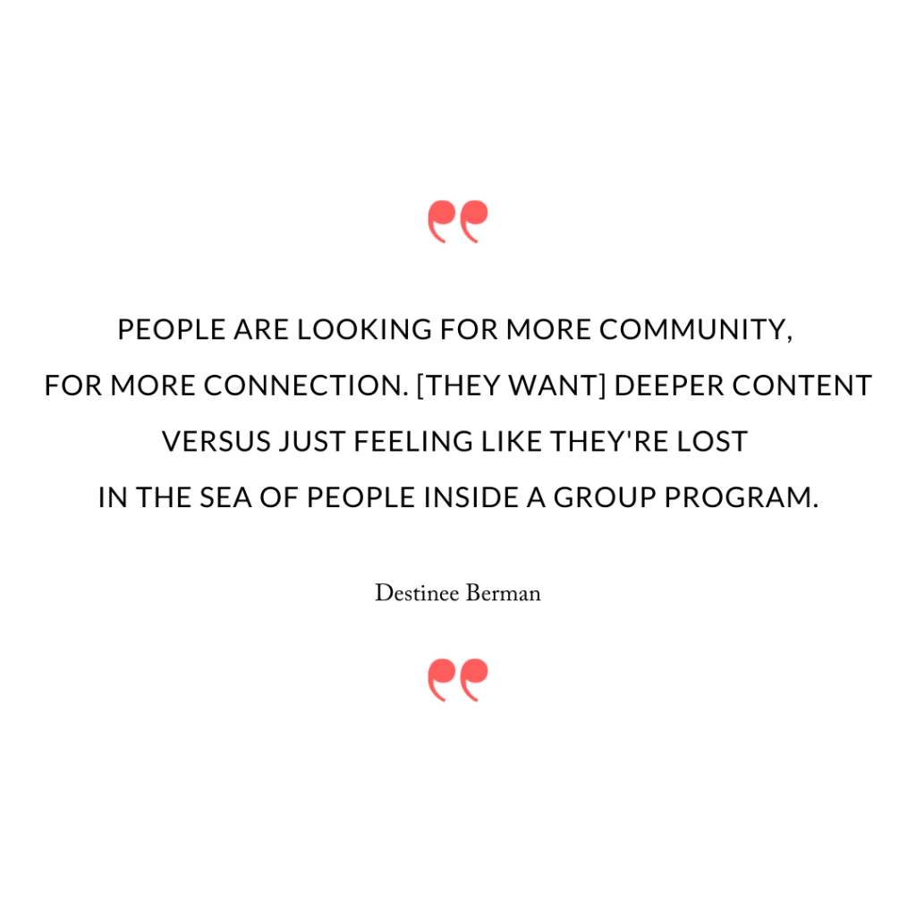 People are looking for more community, for more connection. [They want] deeper content versus just feeling like they're lost in the sea of people inside a group program.