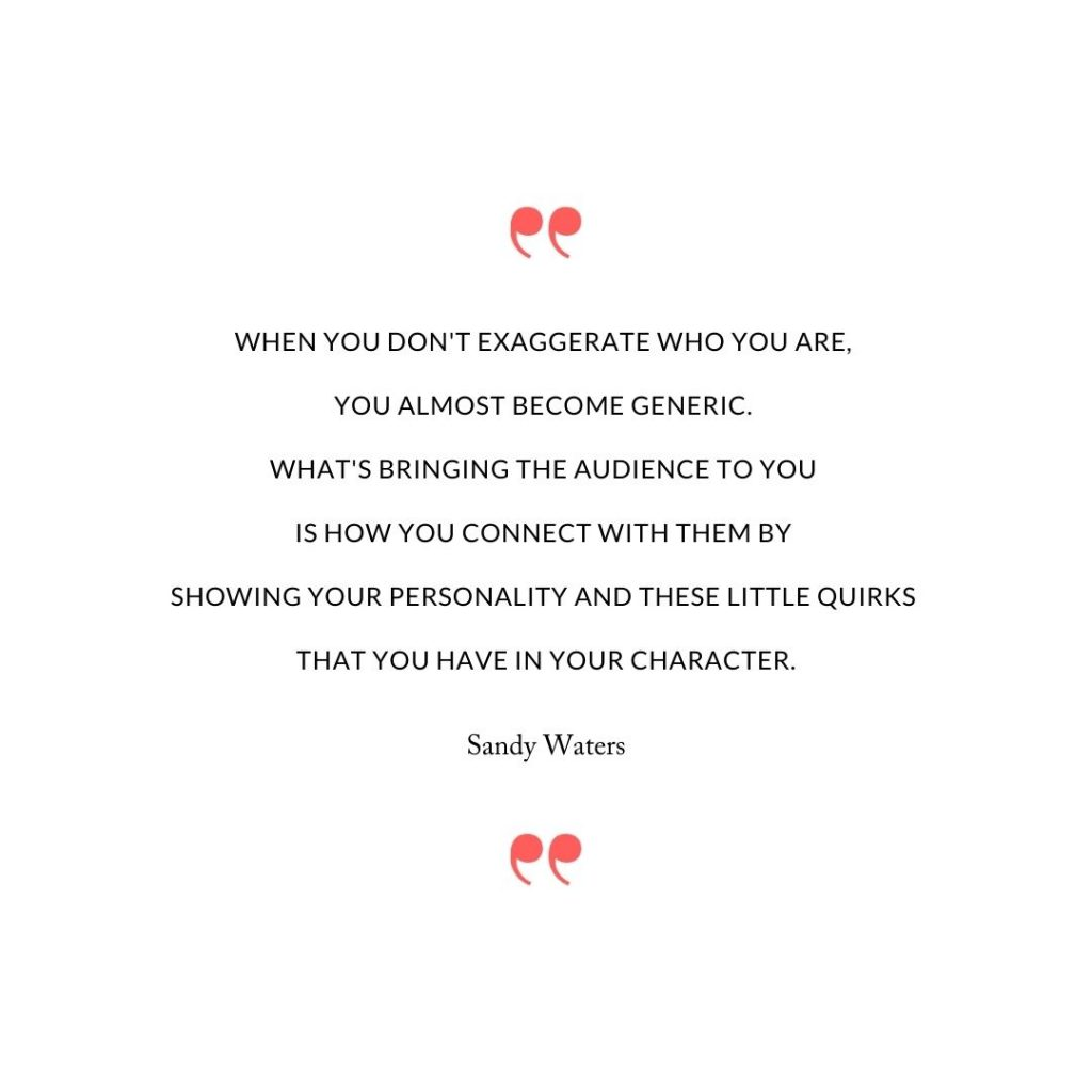 When you don't exaggerate who you are, you almost become generic. What's bringing the audience to you is how you connect with them by showing your personality and these little quirks that you have in your character.
