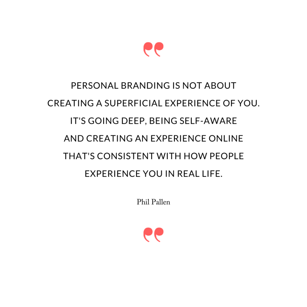 Personal branding is not about creating a superficial experience of you. It's going deep, being self-aware and creating an experience online that's consistent with how people experience you in real life.