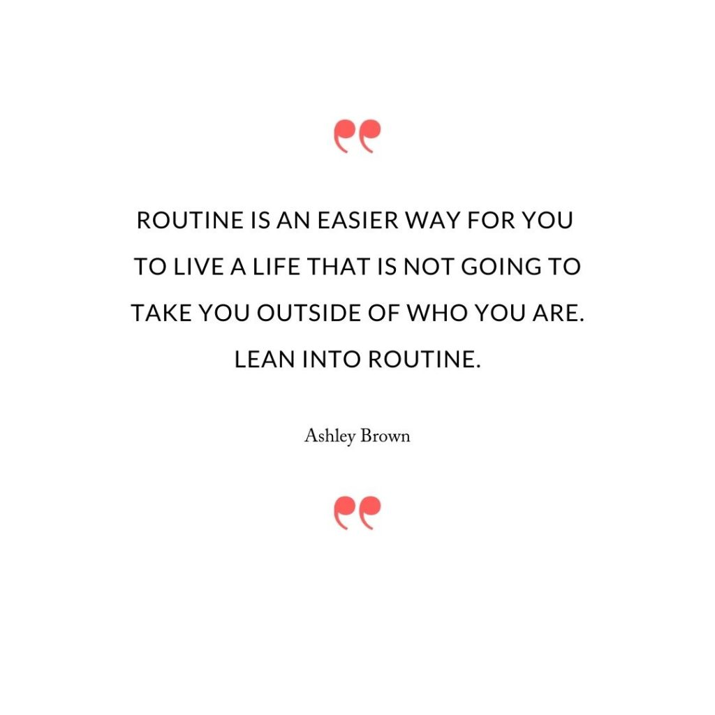Routine is an easier way for you  to live a life that is not going to take you outside of who you are. Lean into routine.