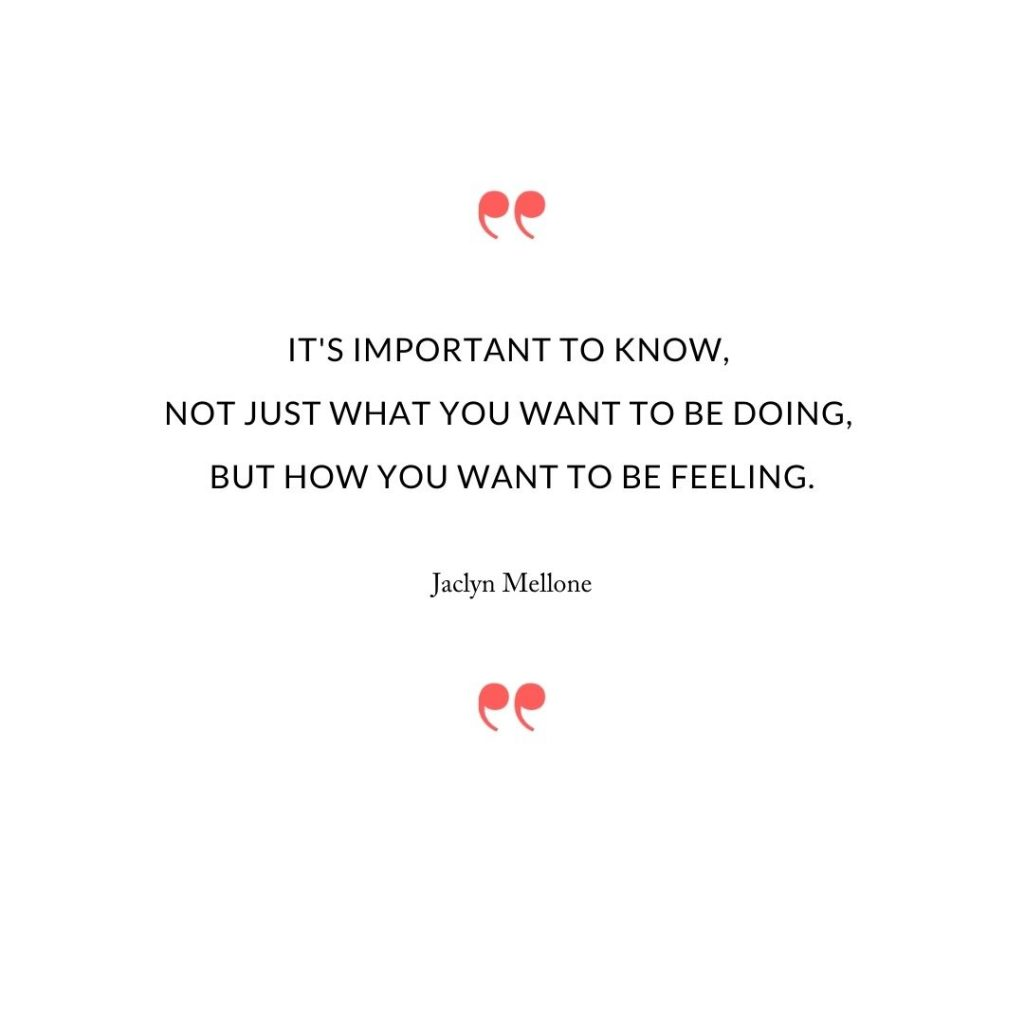It's important to know, not just what you want to be doing, but how you want to be feeling.