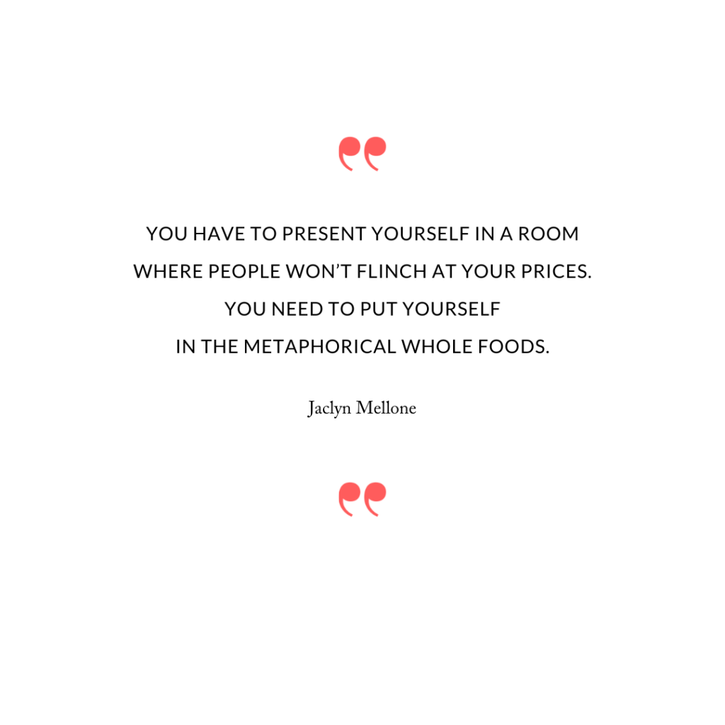 You have to present yourself in a room where people won't flinch at your prices. You need to put yourself in the metaphorical Whole Foods.